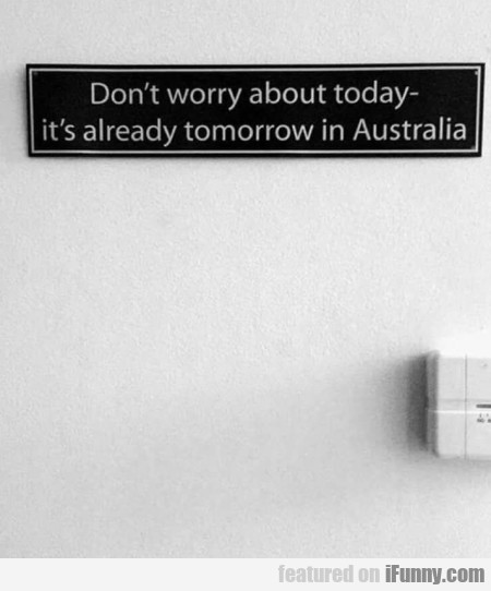 Don't worry about today - it's already tomorrow...