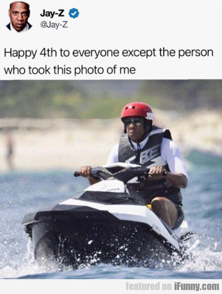 Happy 4th To Everyone Except The Person Who...