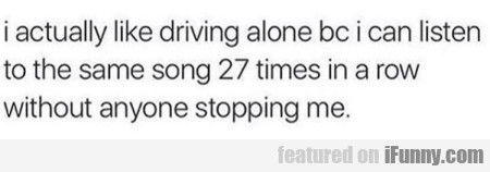 I Actually Like Driving Alone Bc I Can Listen To..