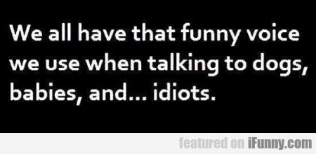 We all have that funny voice we use when...