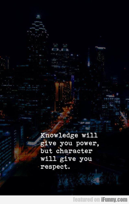 Knowledge Will Give You Power But Character...