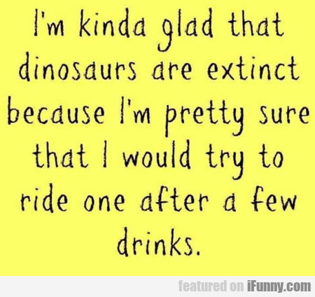 I'm Kinda Glad That Dinosaurs Are Extinct...