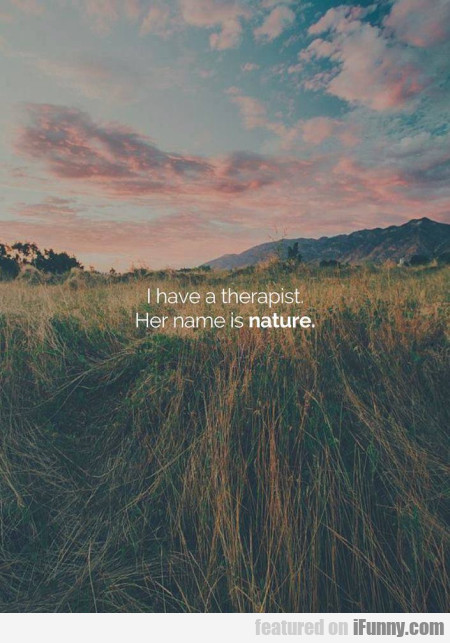 I have a therapist. Her name is nature