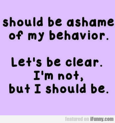 Should Be Ashame Of My Behaviour. Let's Be Clear..