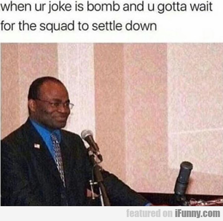 When ur joke is bomb and u gotta wait for the...
