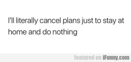 I'll Literally Cancel Plans Just To Stay At Home..