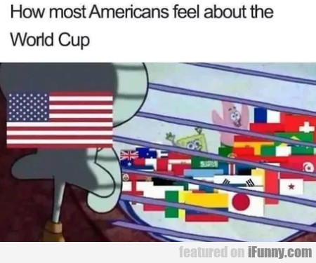 How Most Americans Feel About The World Cup...