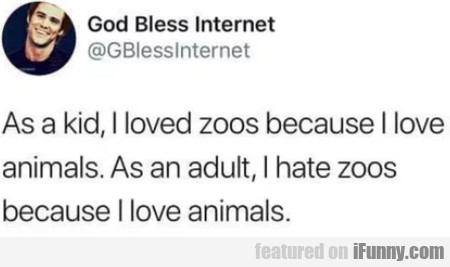 As a kid, I loved zoos because I love animals...