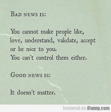 Bad News Is - You Cannot Make People Like Love...