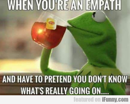 When You're An Empath And Have To Pretend You...