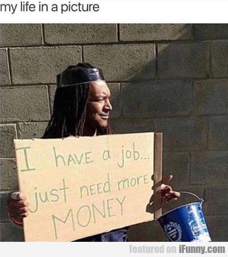 My Life In A Picture - I Have A Job... Just Need..