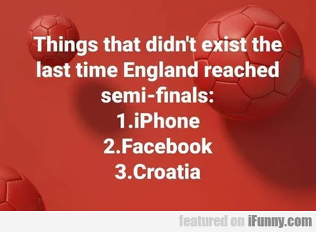 Things That Didn't Exist The Last Time England...