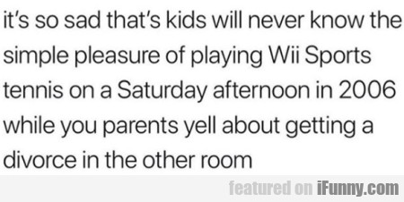It's so sad that's kids will never know the...