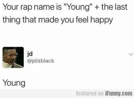 Your Rap Name Is Young + The Last Thing...
