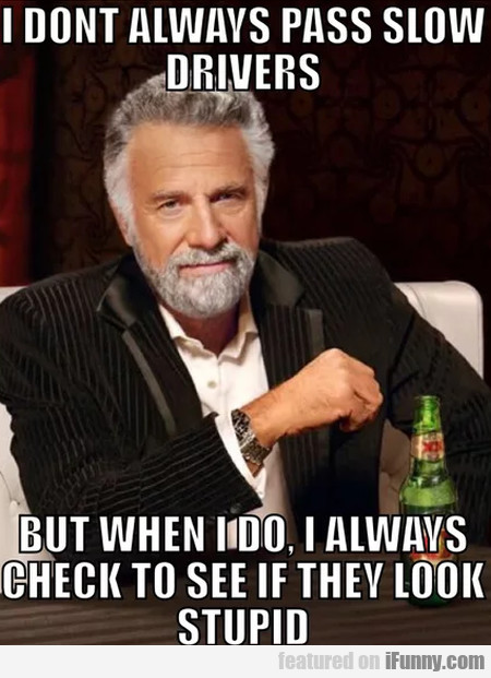 I Don't Always Pass Slow Drivers - But When I Do..