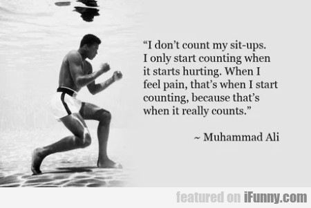 I Don't Count My Sit-ups. I Only Start Counting...