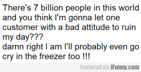 There's 7 billion people in this world and you...
