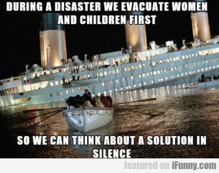 During A Disaster We Evacuate Women And...