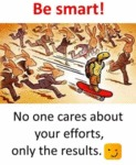 Be Smart! No One Care About Your Efforts Only...