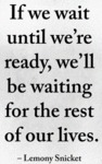 If We Wait Until We're Ready, We'll Be Waiting...