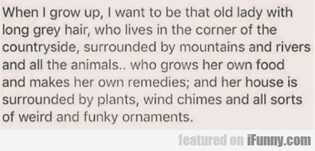 When I grow up, I want to be that old lady with...