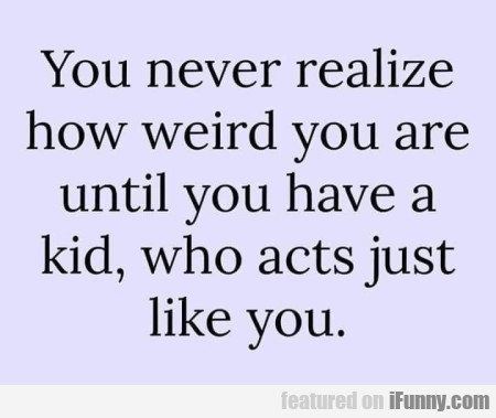 You Never Realize How Weird You Are Until You...
