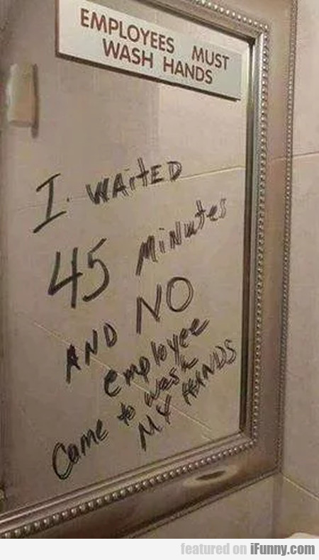 Employees Must Wash Hands - I Waited 45 Minutes...