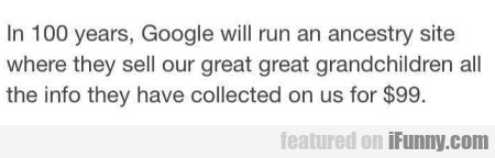 In 100 Years, Google Will Run An Ancestry Site...