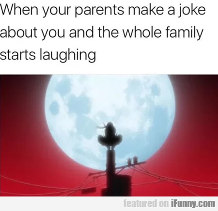 When Your Parents Make A Joke About You And...