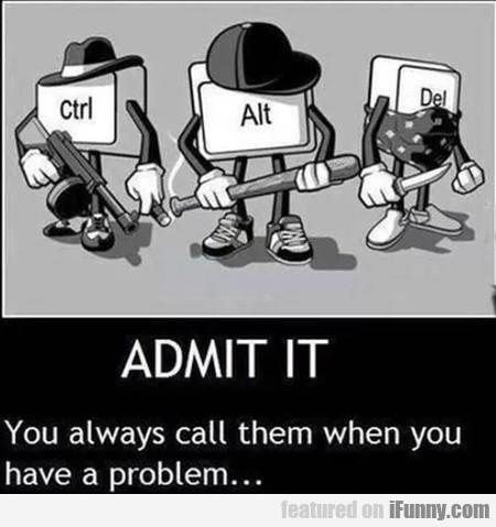 You Always Call Them When You Have A Problem...