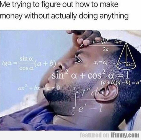 Me Trying To Figure Out How To Make Money...