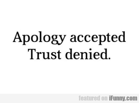 Apology Accepted - Trust Denied.