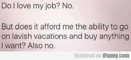 Do I Love My Job? - No - But Does It Afford Me...