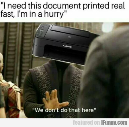 I Need This Document Printed Real Fast, I'm In...