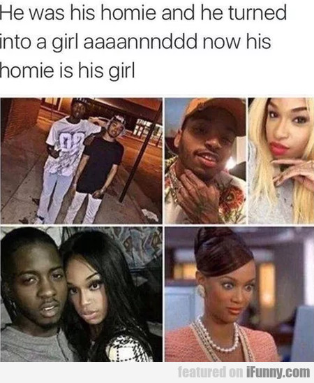 He Was His Homie And He Turned Into A Girl...