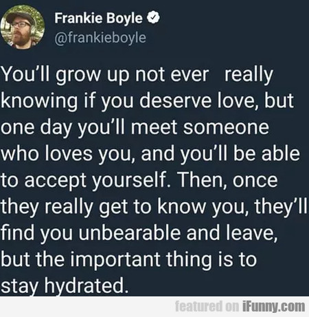 You'll Grow Up Not Ever Really Knowing If You...