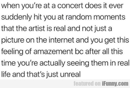 When You're At A Concert Does It Ever Suddenly...