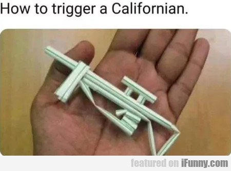 How To Trigger A Californian