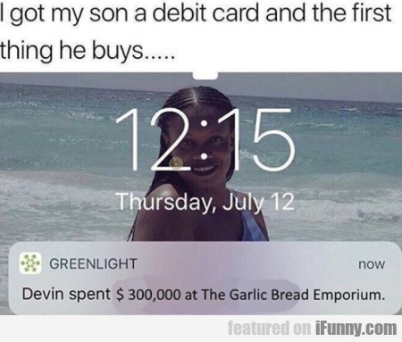 I Got My Son A Debit Card And The First Thing He..