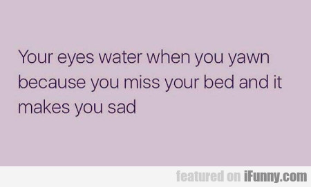 Your eyes water when you yawn because you miss...