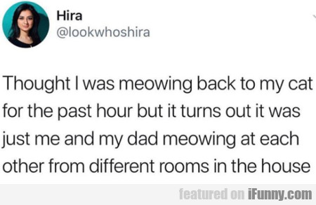 Thought I Was Meowing Back To My Cat For The...