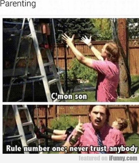 Parenting - C'mon son - Rule number one - never...