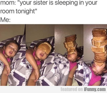 Mom - Your Sister Is Sleeping In Your Room...