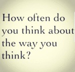 How Often Do You Think About The Way You Think...