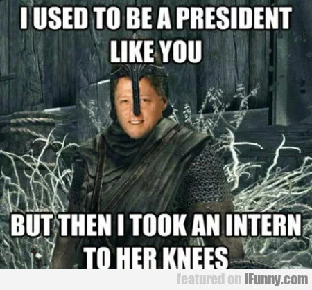 I Used To Be A President Like You But Then...