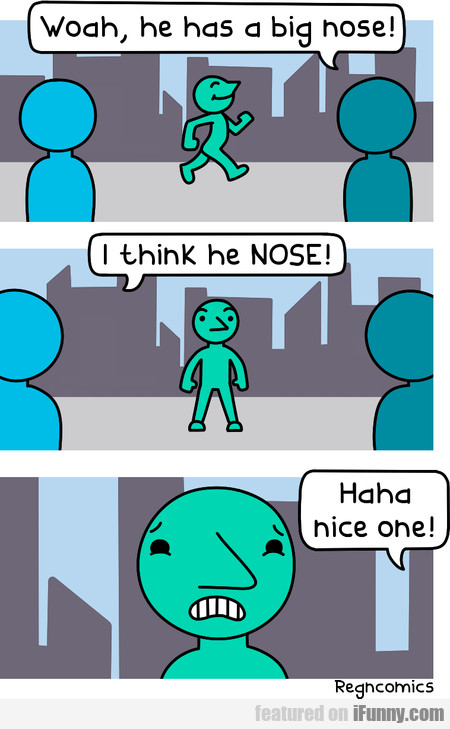 Woah, He Has A Big Nose! I Think He Nose!