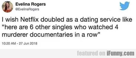 I Wish Netflix Doubled As A Dating Service Like...