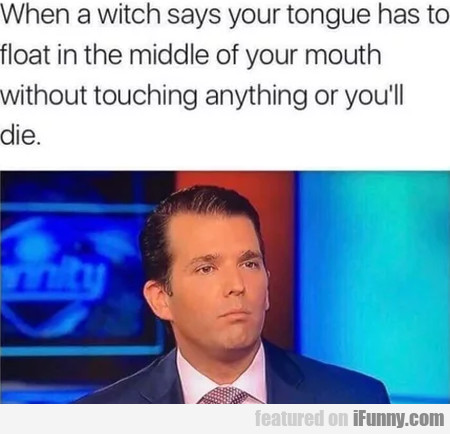 When A Witch Says Your Tongue Has To Float...