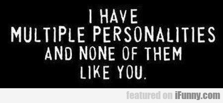 I Have Multiple Personalities And None...