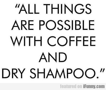 All Things Are Possible With Coffee And...